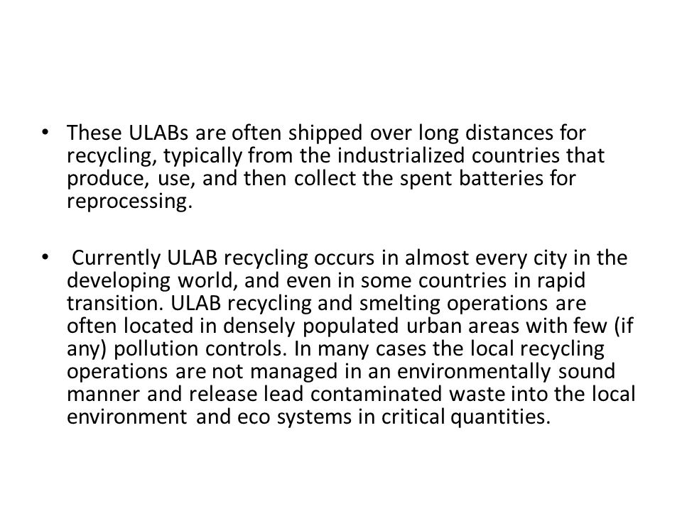 These ULABs are often shipped over long distances for recycling, typically from the industrialized countries that produce, use, and then collect the spent batteries for reprocessing.
