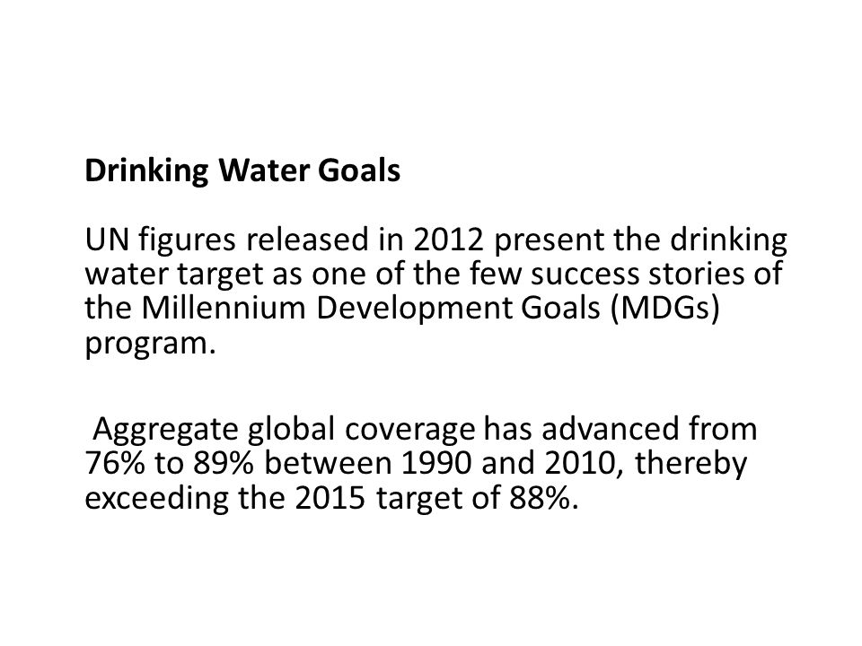 Drinking Water Goals UN figures released in 2012 present the drinking water target as one of the few success stories of the Millennium Development Goals (MDGs) program.