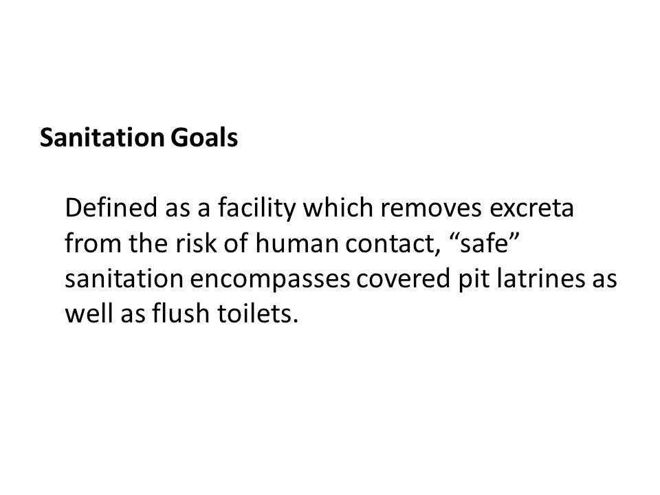 Sanitation Goals Defined as a facility which removes excreta from the risk of human contact, safe sanitation encompasses covered pit latrines as well as flush toilets.
