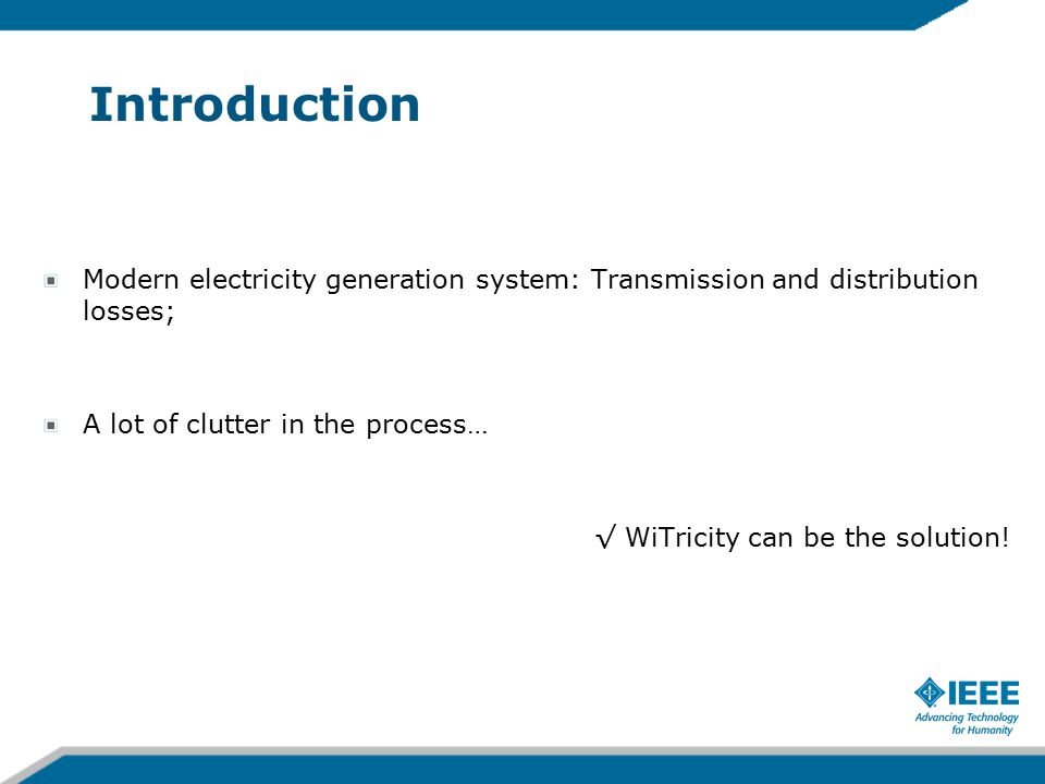 Introduction Modern electricity generation system: Transmission and distribution losses; A lot of clutter in the process… √ WiTricity can be the solution!