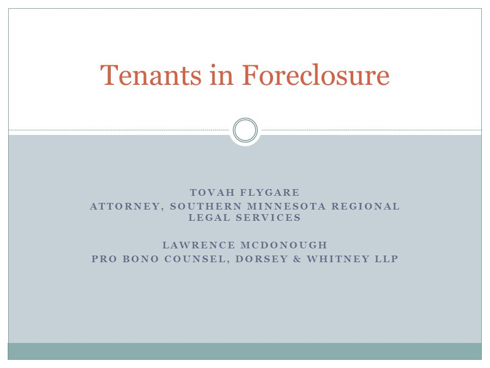 TOVAH FLYGARE ATTORNEY, SOUTHERN MINNESOTA REGIONAL LEGAL SERVICES LAWRENCE MCDONOUGH PRO BONO COUNSEL, DORSEY & WHITNEY LLP Tenants in Foreclosure