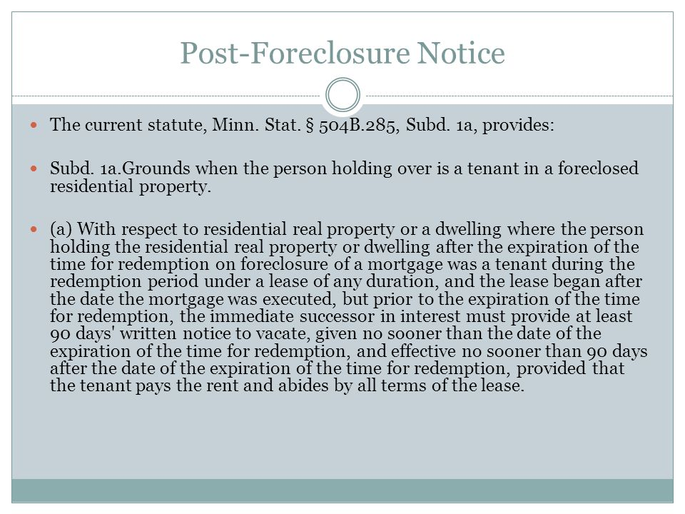 Post-Foreclosure Notice The current statute, Minn. Stat. § 504B.285, Subd. 1a, provides: Subd. 1a.Grounds when the person holding over is a tenant in
