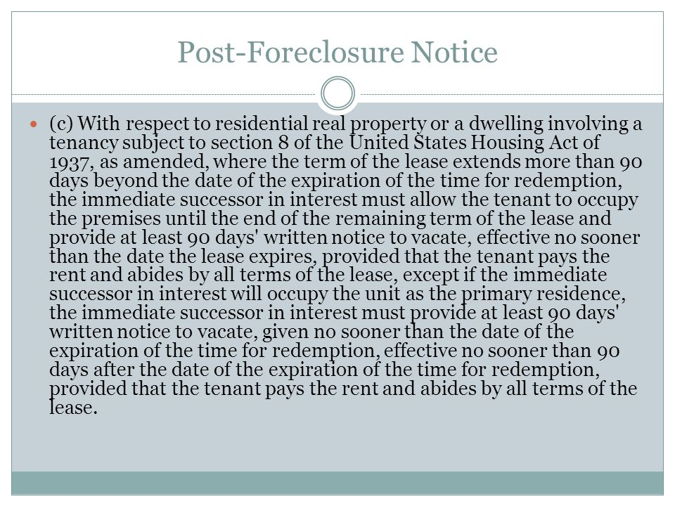 Post-Foreclosure Notice (c) With respect to residential real property or a dwelling involving a tenancy subject to section 8 of the United States Housing Act of 1937, as amended, where the term of the lease extends more than 90 days beyond the date of the expiration of the time for redemption, the immediate successor in interest must allow the tenant to occupy the premises until the end of the remaining term of the lease and provide at least 90 days written notice to vacate, effective no sooner than the date the lease expires, provided that the tenant pays the rent and abides by all terms of the lease, except if the immediate successor in interest will occupy the unit as the primary residence, the immediate successor in interest must provide at least 90 days written notice to vacate, given no sooner than the date of the expiration of the time for redemption, effective no sooner than 90 days after the date of the expiration of the time for redemption, provided that the tenant pays the rent and abides by all terms of the lease.
