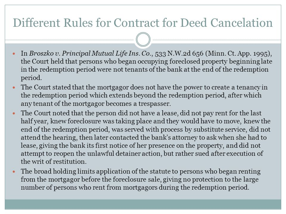 Different Rules for Contract for Deed Cancelation In Broszko v. Principal Mutual Life Ins. Co., 533 N.W.2d 656 (Minn. Ct. App. 1995), the Court held t