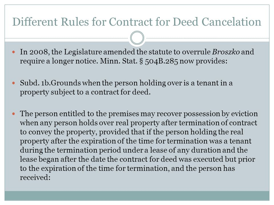 Different Rules for Contract for Deed Cancelation In 2008, the Legislature amended the statute to overrule Broszko and require a longer notice. Minn.