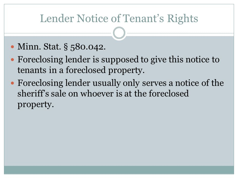 Lender Notice of Tenant's Rights Minn. Stat. § 580.042. Foreclosing lender is supposed to give this notice to tenants in a foreclosed property. Forecl