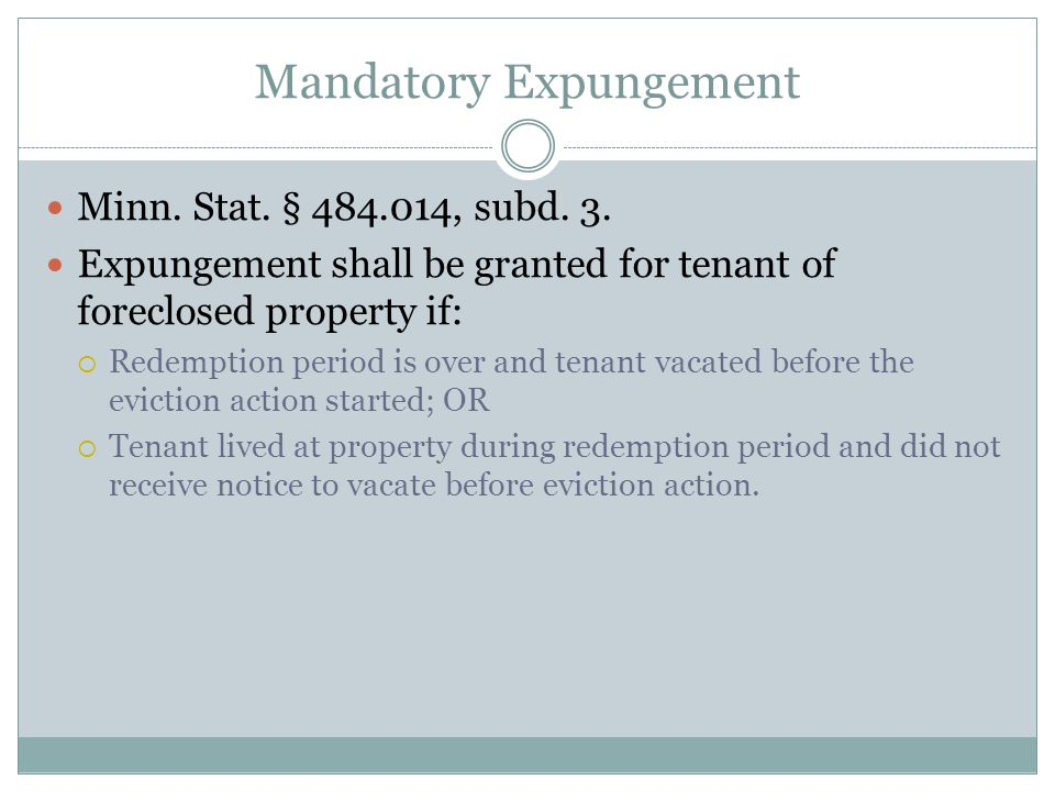 Mandatory Expungement Minn. Stat. § 484.014, subd. 3. Expungement shall be granted for tenant of foreclosed property if:  Redemption period is over a