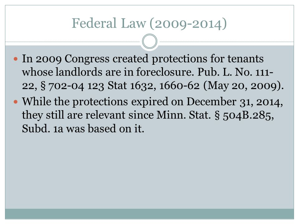 Federal Law (2009-2014) In 2009 Congress created protections for tenants whose landlords are in foreclosure.