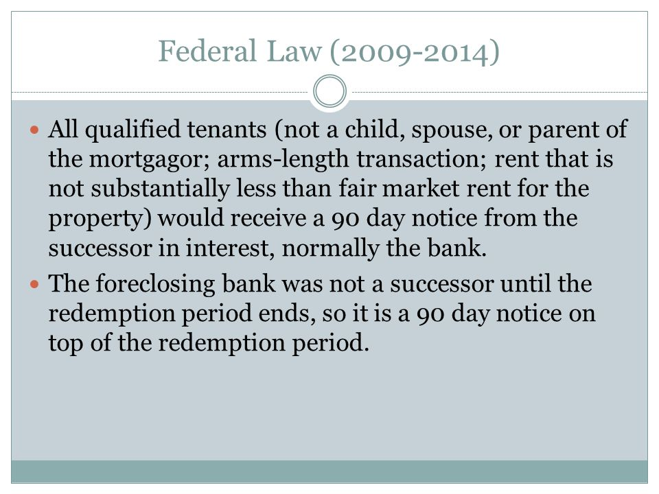 Federal Law (2009-2014) All qualified tenants (not a child, spouse, or parent of the mortgagor; arms-length transaction; rent that is not substantiall