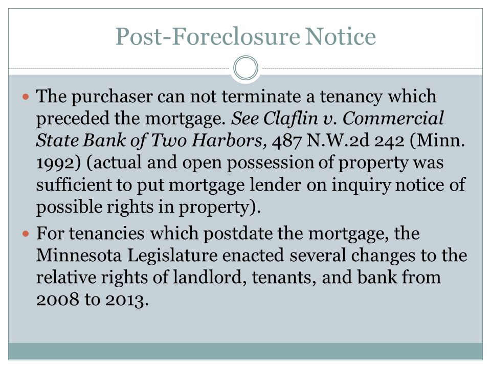 Post-Foreclosure Notice The purchaser can not terminate a tenancy which preceded the mortgage. See Claflin v. Commercial State Bank of Two Harbors, 48