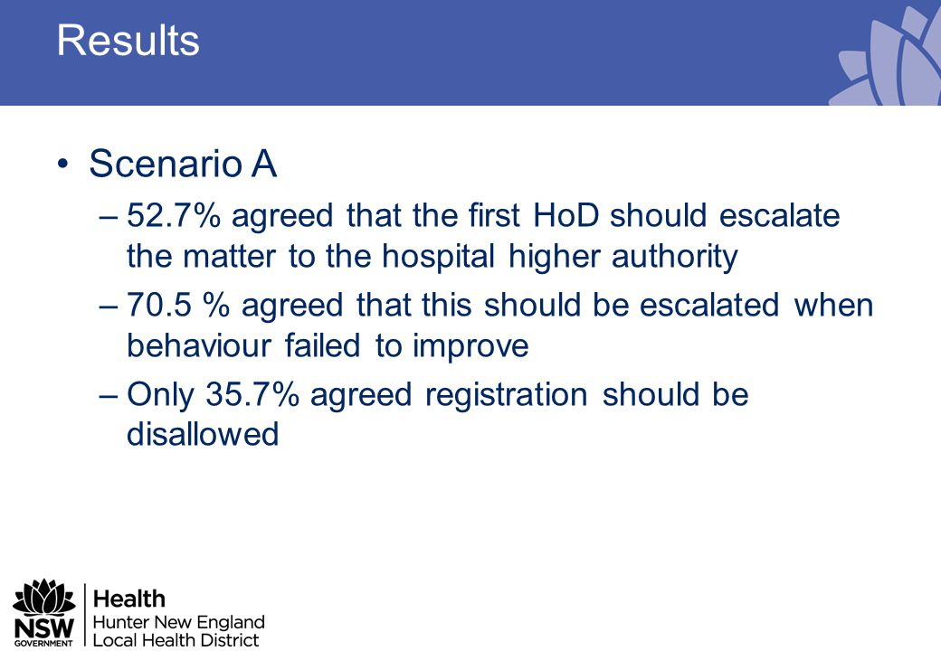 Results Scenario B –80.4% agreed behaviour inexcusable even with mitigating personal circumstances –83 % agreed the supervisor was right in recommending disciplinary action –Only 76.8% agreed the HoD should have disciplined the HO –Only 60.7% agreed the next HoD should be informed