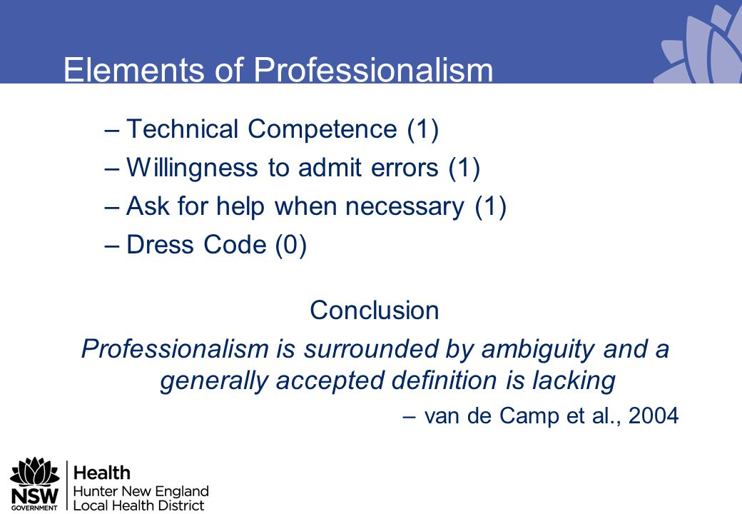 Elements of Professionalism Interpersonal professionalism –meeting demands for contact with patients and healthcare professionals Public professionalism –meeting society's demands Intrapersonal professionalism –meeting demands to function as an individual - van de Camp et al., 2004