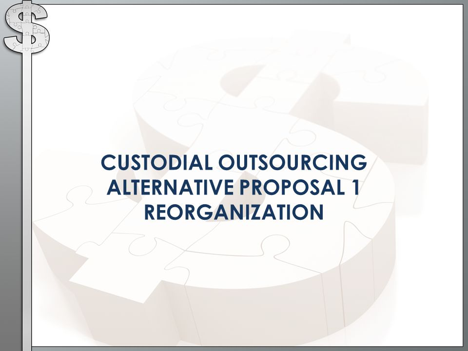 CUSTODIAL OUTSOURCING ALTERNATIVE PROPOSAL 1 REORGANIZATION