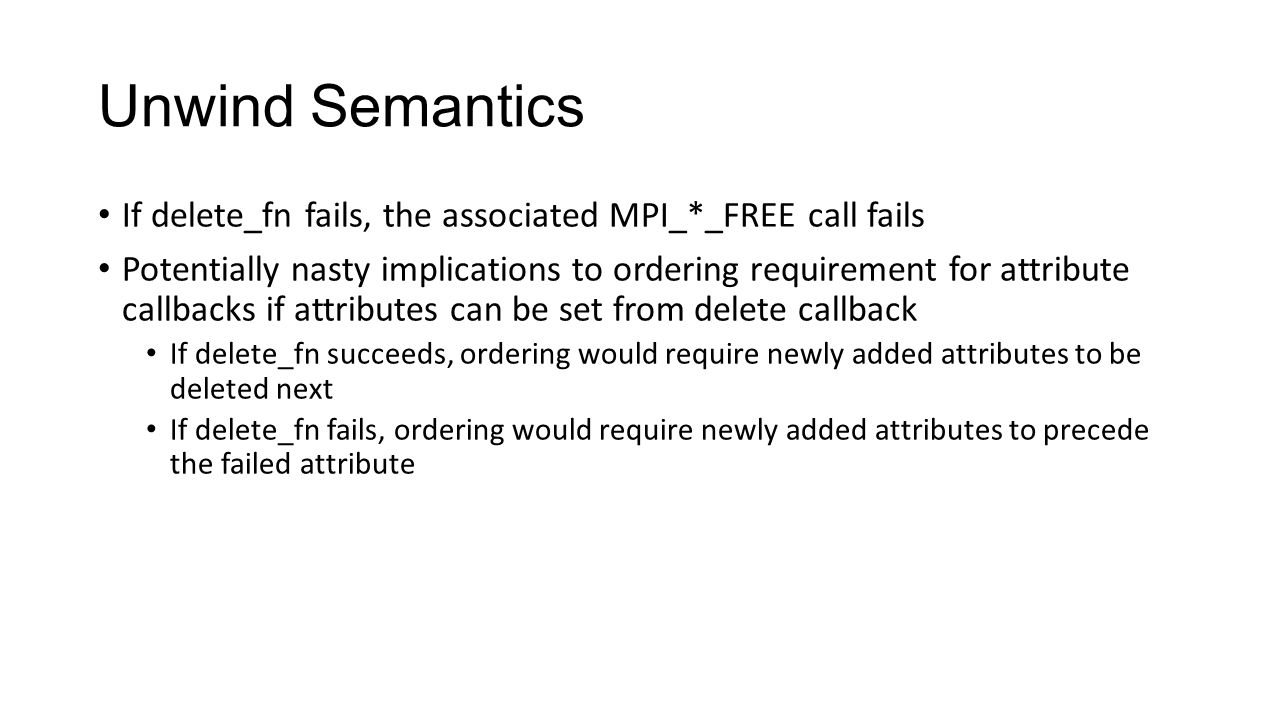 Unwind Semantics If delete_fn fails, the associated MPI_*_FREE call fails Potentially nasty implications to ordering requirement for attribute callbacks if attributes can be set from delete callback If delete_fn succeeds, ordering would require newly added attributes to be deleted next If delete_fn fails, ordering would require newly added attributes to precede the failed attribute