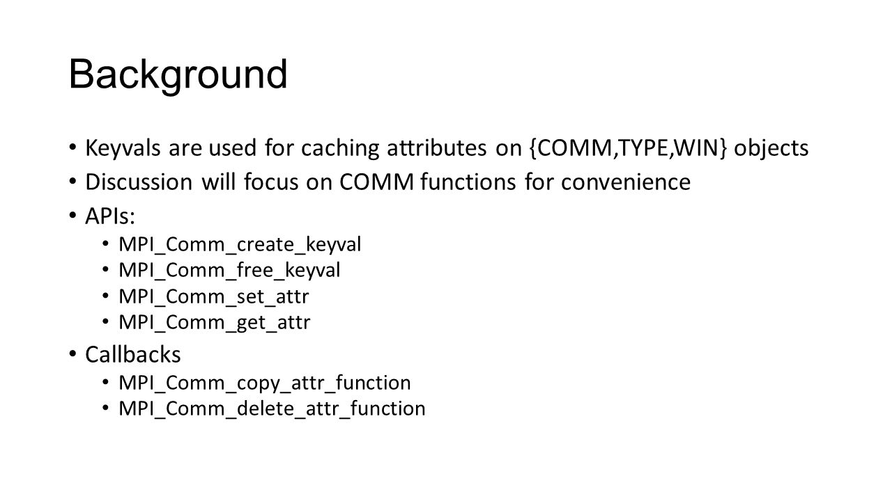 Background Keyvals are used for caching attributes on {COMM,TYPE,WIN} objects Discussion will focus on COMM functions for convenience APIs: MPI_Comm_create_keyval MPI_Comm_free_keyval MPI_Comm_set_attr MPI_Comm_get_attr Callbacks MPI_Comm_copy_attr_function MPI_Comm_delete_attr_function