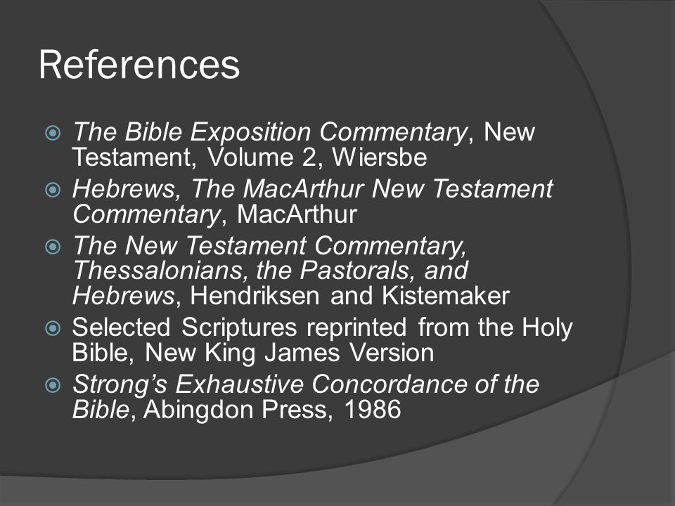 References  The Bible Exposition Commentary, New Testament, Volume 2, Wiersbe  Hebrews, The MacArthur New Testament Commentary, MacArthur  The New
