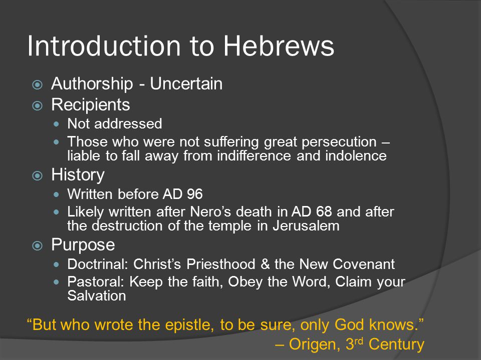 Introduction to Hebrews  Authorship - Uncertain  Recipients Not addressed Those who were not suffering great persecution – liable to fall away from