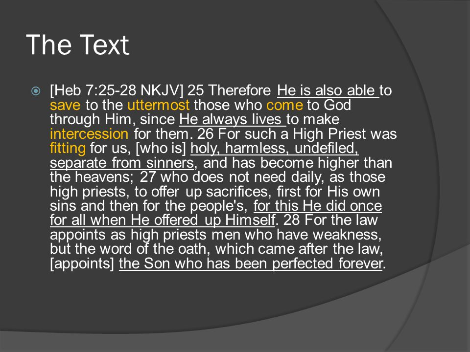 The Text  [Heb 7:25-28 NKJV] 25 Therefore He is also able to save to the uttermost those who come to God through Him, since He always lives to make i