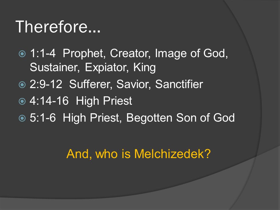 Therefore…  1:1-4 Prophet, Creator, Image of God, Sustainer, Expiator, King  2:9-12 Sufferer, Savior, Sanctifier  4:14-16 High Priest  5:1-6 High Priest, Begotten Son of God And, who is Melchizedek