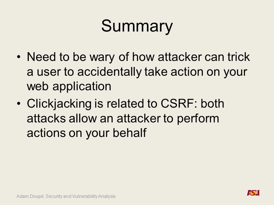 Adam Doupé, Security and Vulnerability Analysis Summary Need to be wary of how attacker can trick a user to accidentally take action on your web appli