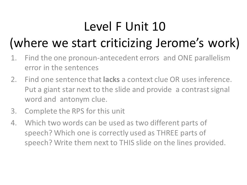 Level F Unit 10 (where we start criticizing Jerome's work) 1.Find the one pronoun-antecedent errors and ONE parallelism error in the sentences 2.Find