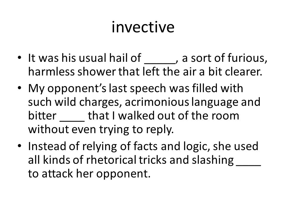 invective It was his usual hail of _____, a sort of furious, harmless shower that left the air a bit clearer. My opponent's last speech was filled wit
