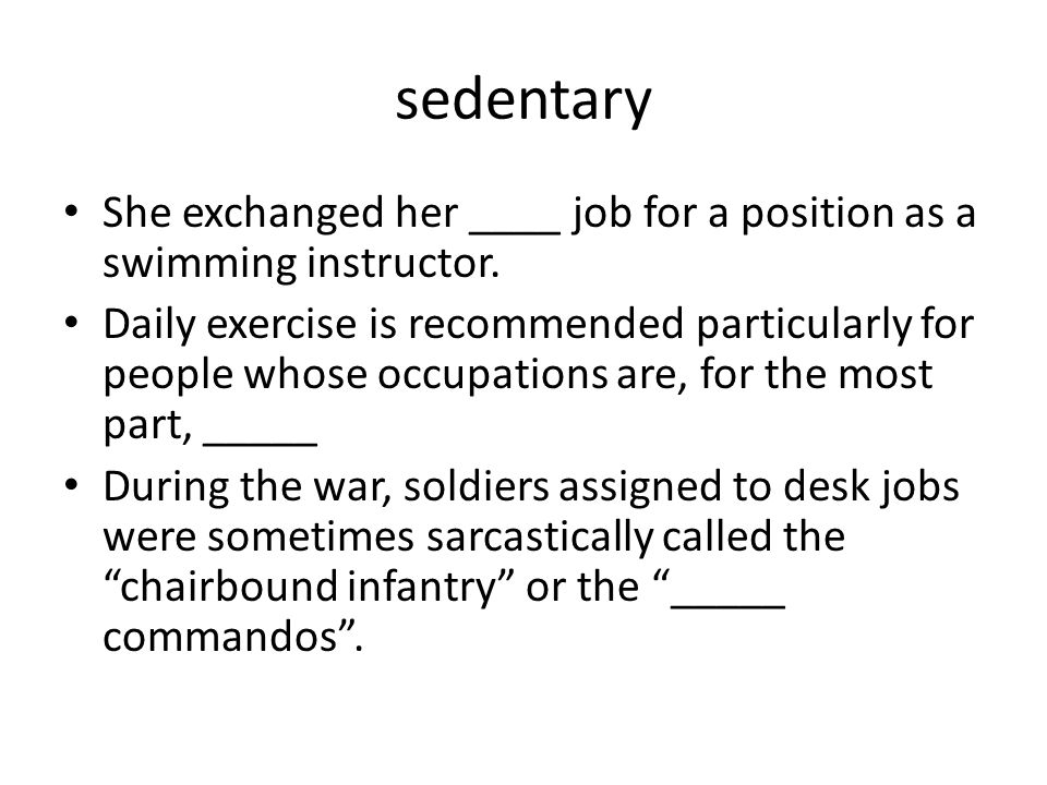 sedentary She exchanged her ____ job for a position as a swimming instructor. Daily exercise is recommended particularly for people whose occupations