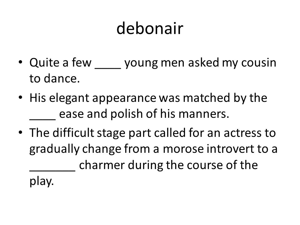 debonair Quite a few ____ young men asked my cousin to dance. His elegant appearance was matched by the ____ ease and polish of his manners. The diffi