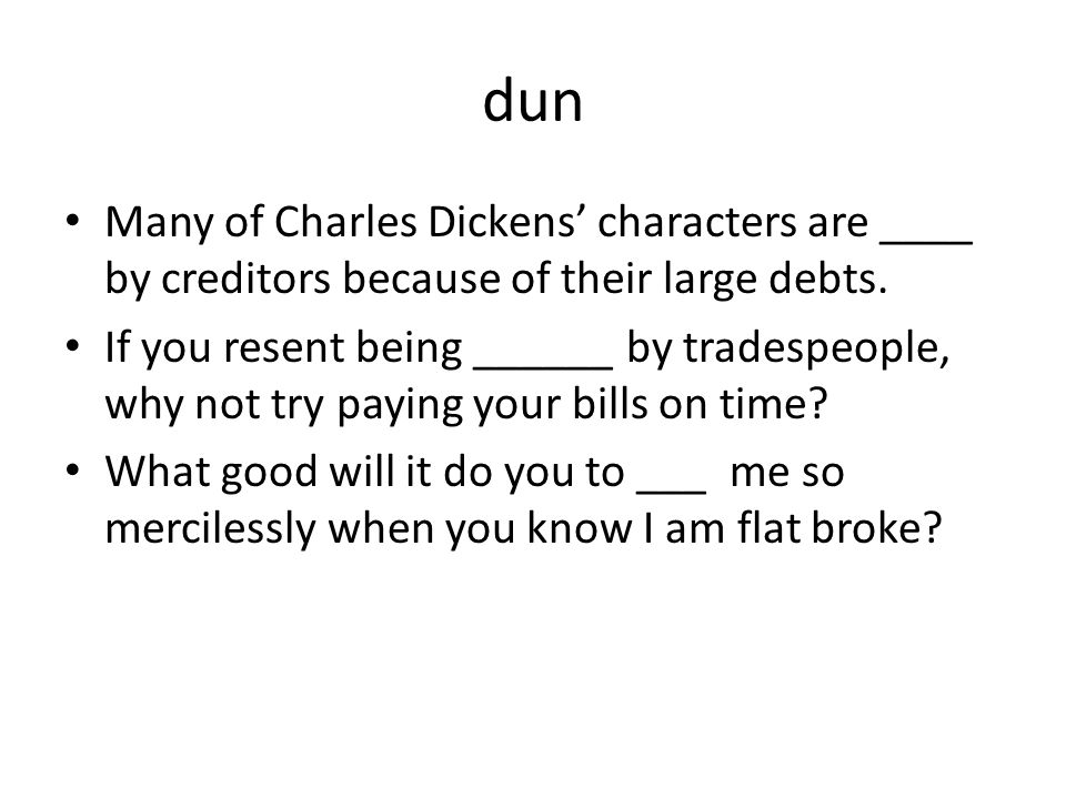 dun Many of Charles Dickens' characters are ____ by creditors because of their large debts. If you resent being ______ by tradespeople, why not try pa