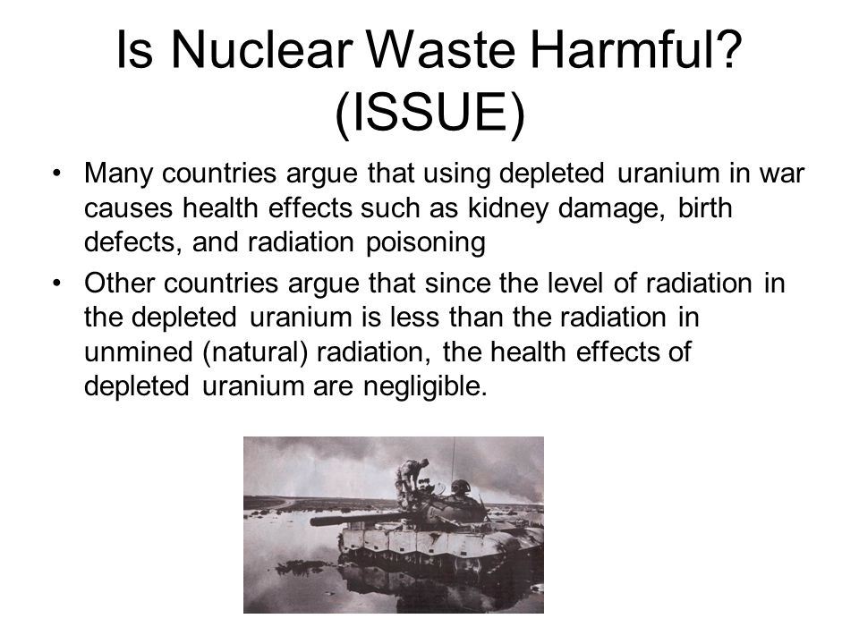 Is Nuclear Waste Harmful? (ISSUE) Many countries argue that using depleted uranium in war causes health effects such as kidney damage, birth defects,