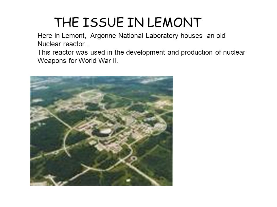 Here in Lemont, Argonne National Laboratory houses an old Nuclear reactor. This reactor was used in the development and production of nuclear Weapons