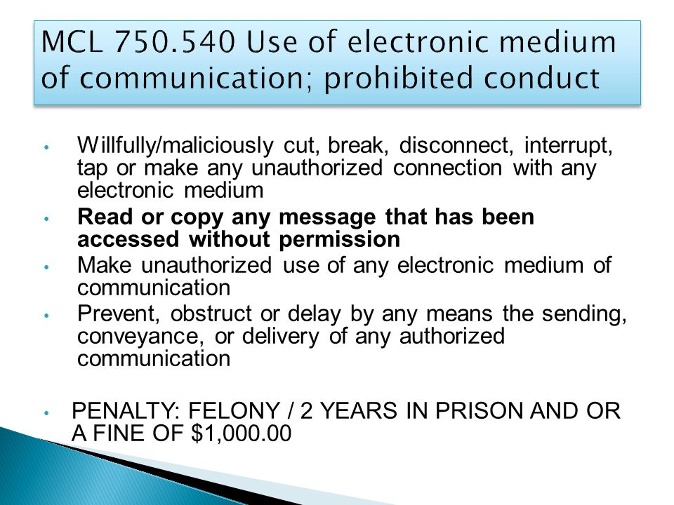 Willfully/maliciously cut, break, disconnect, interrupt, tap or make any unauthorized connection with any electronic medium Read or copy any message that has been accessed without permission Make unauthorized use of any electronic medium of communication Prevent, obstruct or delay by any means the sending, conveyance, or delivery of any authorized communication PENALTY: FELONY / 2 YEARS IN PRISON AND OR A FINE OF $1,000.00