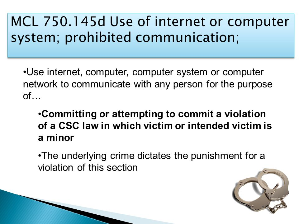 Use internet, computer, computer system or computer network to communicate with any person for the purpose of… Committing or attempting to commit a violation of a CSC law in which victim or intended victim is a minor The underlying crime dictates the punishment for a violation of this section MCL 750.145d Use of internet or computer system; prohibited communication;