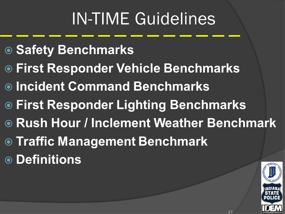 IN-TIME Guidelines  Safety Benchmarks  First Responder Vehicle Benchmarks  Incident Command Benchmarks  First Responder Lighting Benchmarks  Rush Hour / Inclement Weather Benchmark  Traffic Management Benchmark  Definitions 17