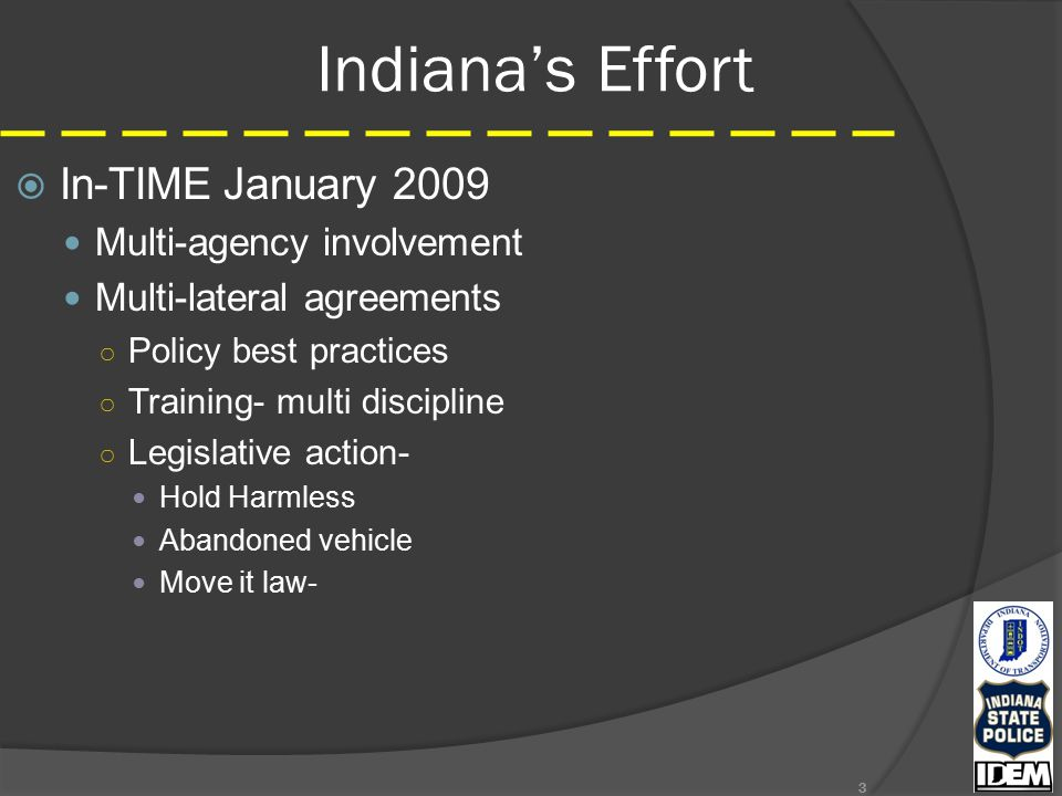 Indiana's Effort  In-TIMEJanuary 2009 Multi-agency involvement Multi-lateral agreements ○ Policy best practices ○ Training- multi discipline ○ Legislative action- Hold Harmless Abandoned vehicle Move it law- 3