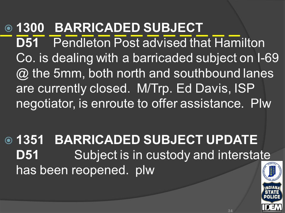  1300 BARRICADED SUBJECT D51 Pendleton Post advised that Hamilton Co. is dealing with a barricaded subject on I-69 @ the 5mm, both north and southbou