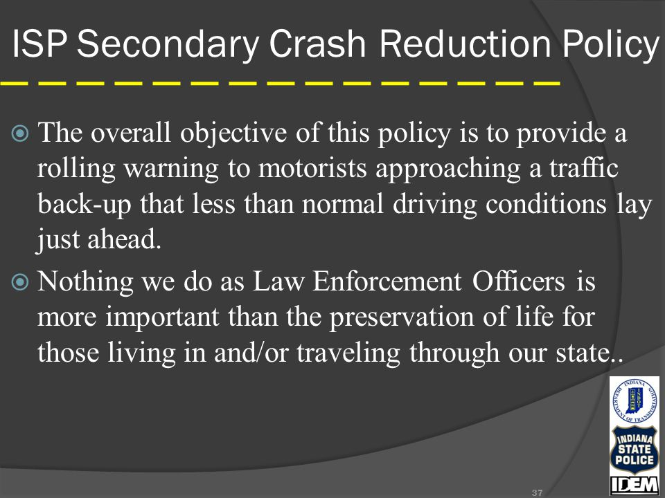 ISP Secondary Crash Reduction Policy  The overall objective of this policy is to provide a rolling warning to motorists approaching a traffic back-up that less than normal driving conditions lay just ahead.