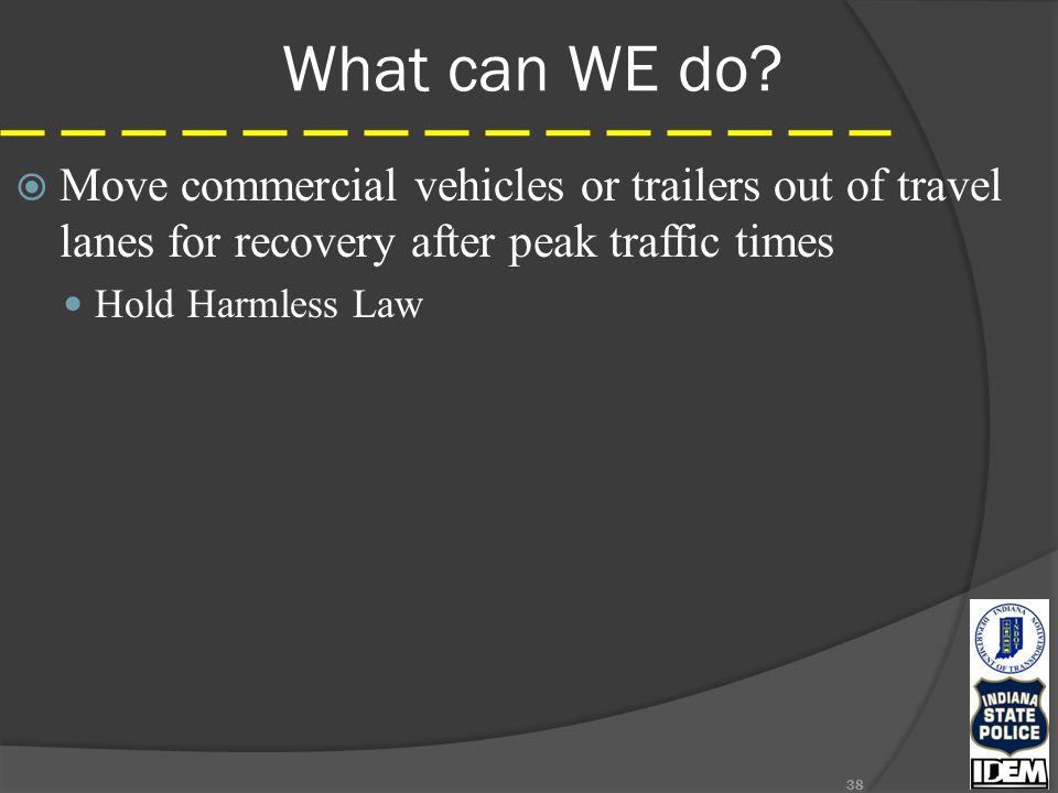 What can WE do?  Move commercial vehicles or trailers out of travel lanes for recovery after peak traffic times Hold Harmless Law 38