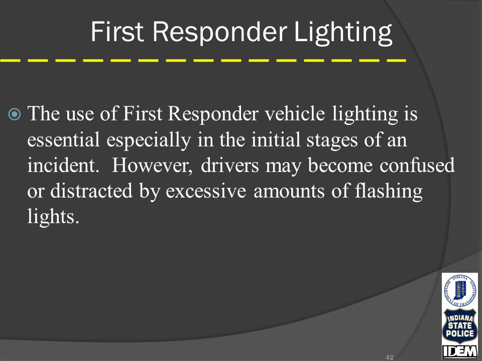 First Responder Lighting  The use of First Responder vehicle lighting is essential especially in the initial stages of an incident.