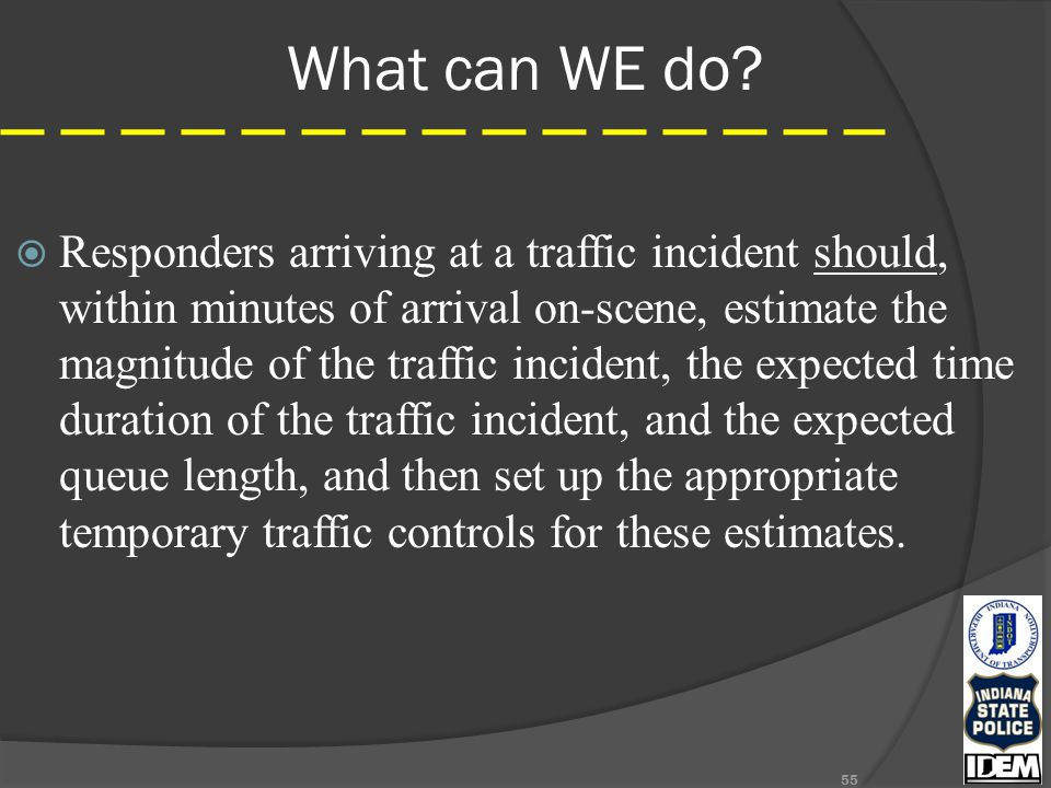 What can WE do? 55  Responders arriving at a traffic incident should, within minutes of arrival on-scene, estimate the magnitude of the traffic incid