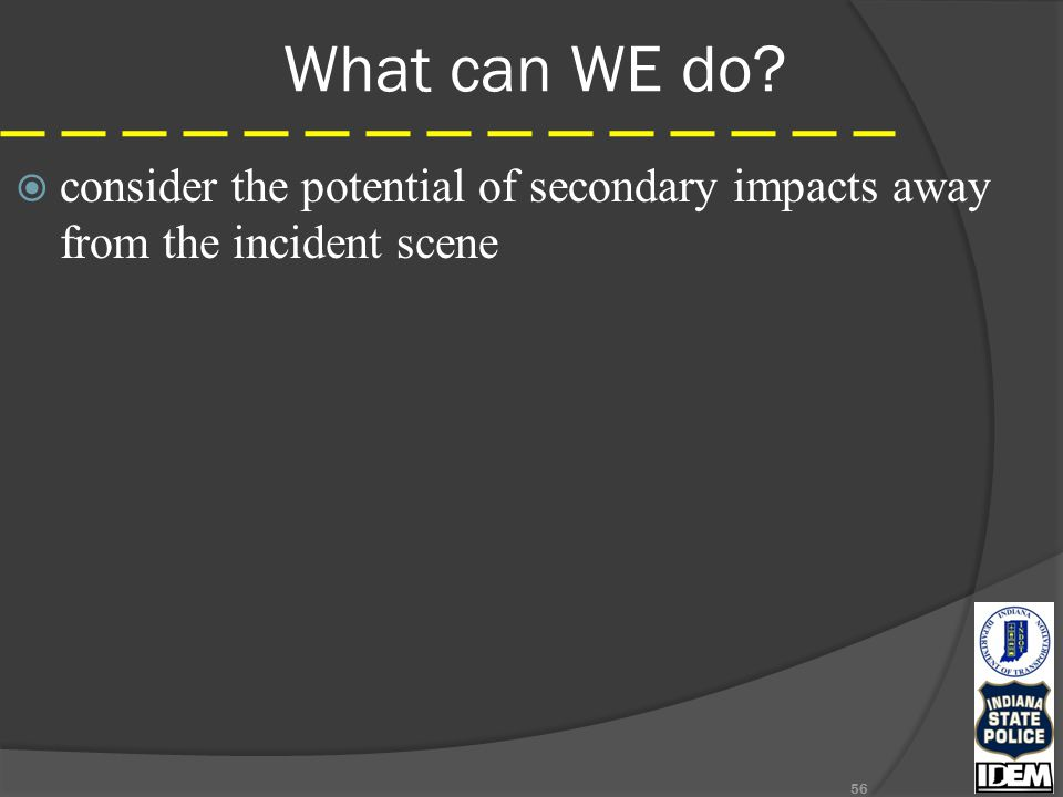 What can WE do  consider the potential of secondary impacts away from the incident scene 56