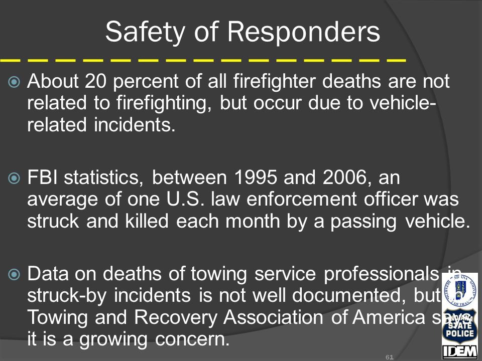 Safety of Responders  About 20 percent of all firefighter deaths are not related to firefighting, but occur due to vehicle- related incidents.