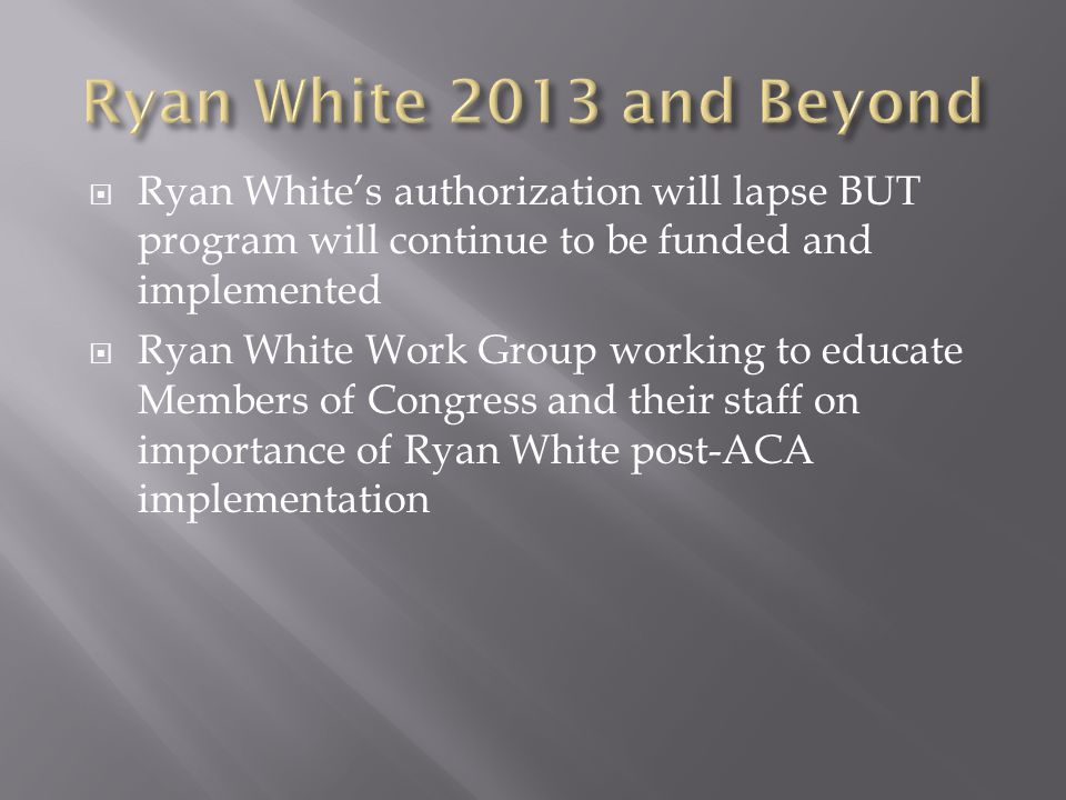  Ryan White's authorization will lapse BUT program will continue to be funded and implemented  Ryan White Work Group working to educate Members of Congress and their staff on importance of Ryan White post-ACA implementation