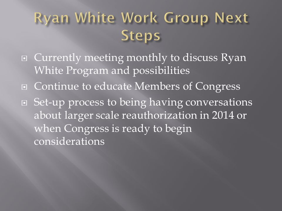  Currently meeting monthly to discuss Ryan White Program and possibilities  Continue to educate Members of Congress  Set-up process to being having conversations about larger scale reauthorization in 2014 or when Congress is ready to begin considerations