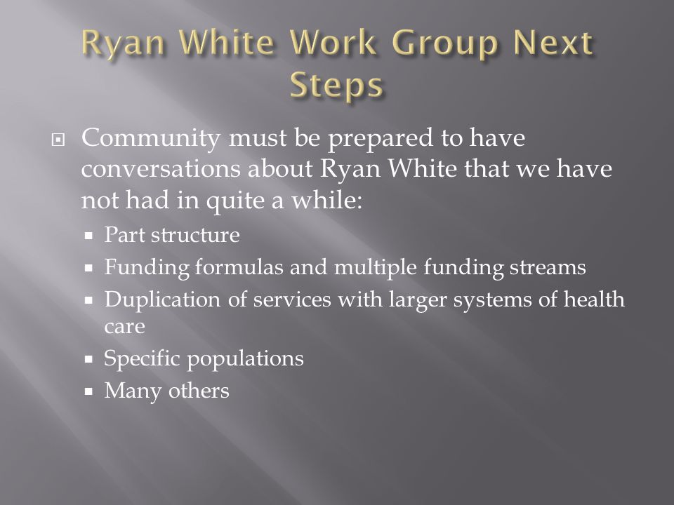  Community must be prepared to have conversations about Ryan White that we have not had in quite a while:  Part structure  Funding formulas and multiple funding streams  Duplication of services with larger systems of health care  Specific populations  Many others