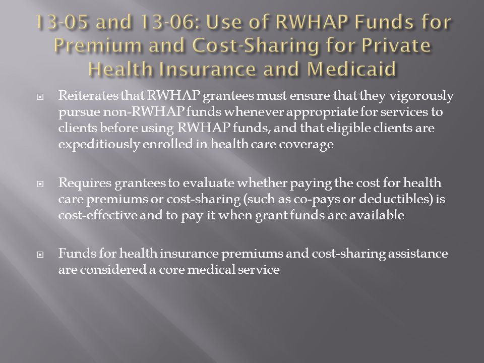  Reiterates that RWHAP grantees must ensure that they vigorously pursue non-RWHAP funds whenever appropriate for services to clients before using RWHAP funds, and that eligible clients are expeditiously enrolled in health care coverage  Requires grantees to evaluate whether paying the cost for health care premiums or cost-sharing (such as co-pays or deductibles) is cost-effective and to pay it when grant funds are available  Funds for health insurance premiums and cost-sharing assistance are considered a core medical service