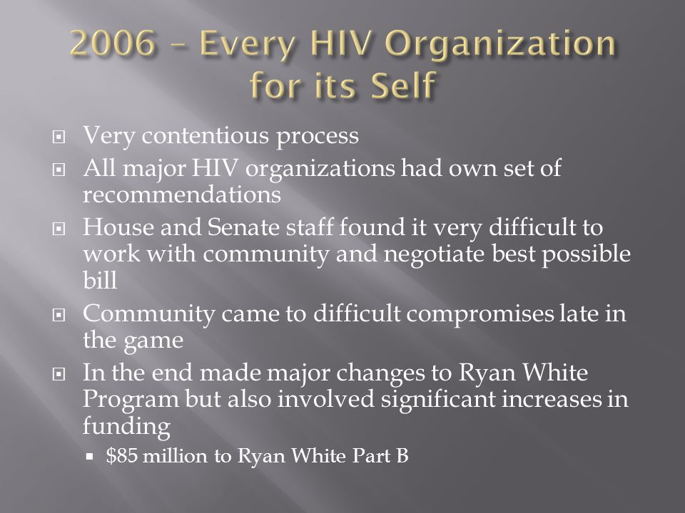  Very contentious process  All major HIV organizations had own set of recommendations  House and Senate staff found it very difficult to work with community and negotiate best possible bill  Community came to difficult compromises late in the game  In the end made major changes to Ryan White Program but also involved significant increases in funding  $85 million to Ryan White Part B