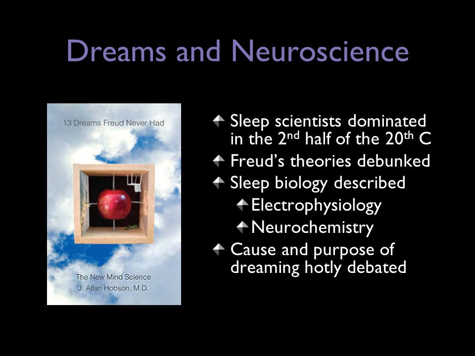 Dreams and Neuroscience Sleep scientists dominated in the 2 nd half of the 20 th C Freud's theories debunked Sleep biology described Electrophysiology Neurochemistry Cause and purpose of dreaming hotly debated