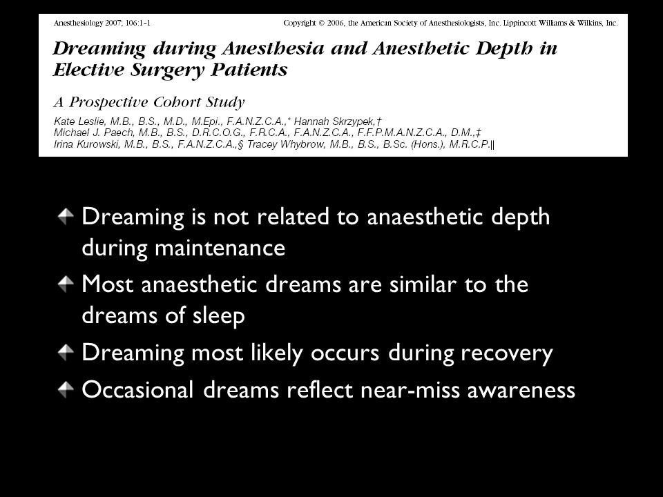 Dreaming is not related to anaesthetic depth during maintenance Most anaesthetic dreams are similar to the dreams of sleep Dreaming most likely occurs during recovery Occasional dreams reflect near-miss awareness