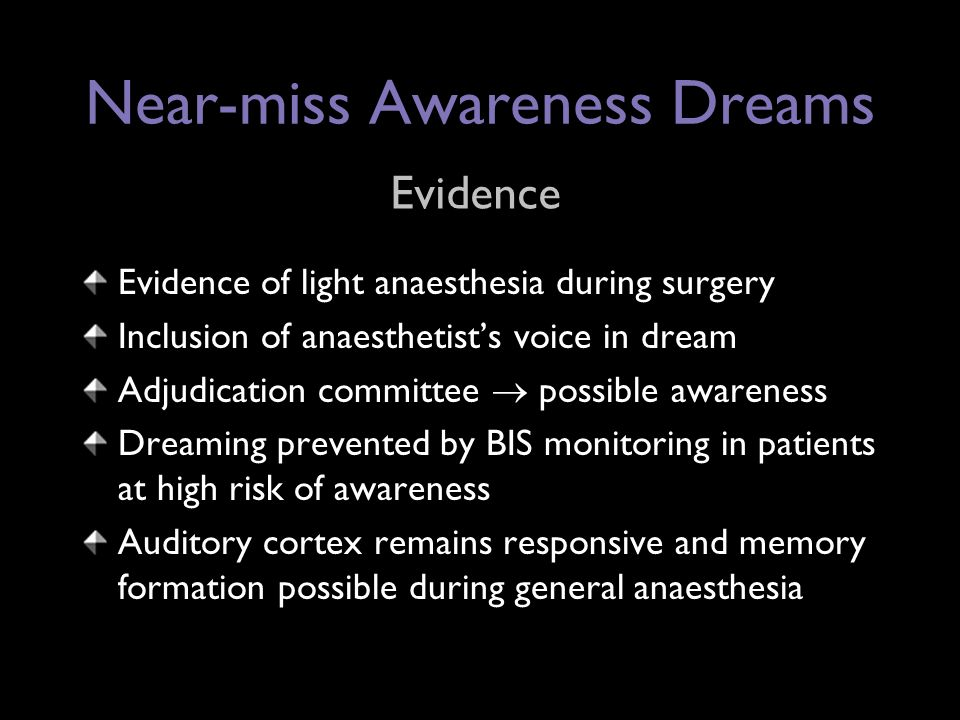 Near-miss Awareness Dreams Evidence of light anaesthesia during surgery Inclusion of anaesthetist's voice in dream Adjudication committee  possible awareness Dreaming prevented by BIS monitoring in patients at high risk of awareness Auditory cortex remains responsive and memory formation possible during general anaesthesia Evidence
